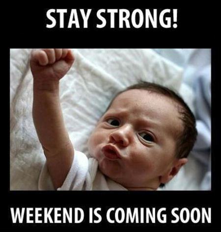 Stay strong weekend is coming!